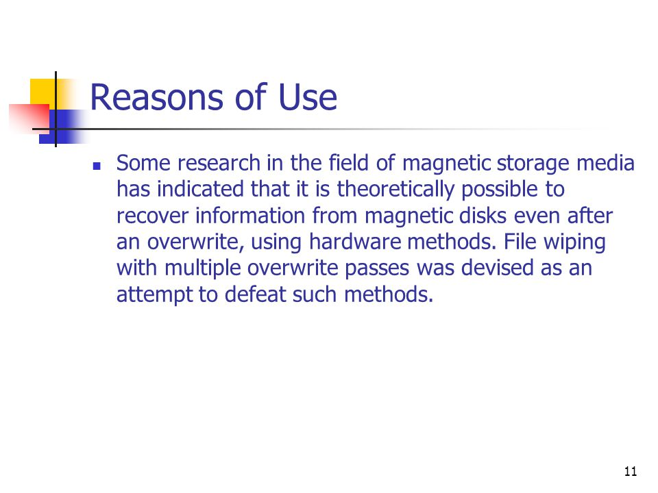 11 Reasons of Use Some research in the field of magnetic storage media has indicated that it is theoretically possible to recover information from magnetic disks even after an overwrite, using hardware methods.