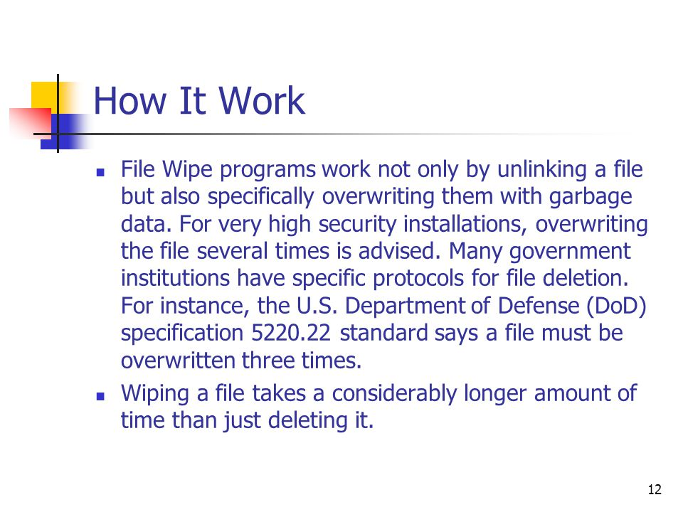 12 How It Work File Wipe programs work not only by unlinking a file but also specifically overwriting them with garbage data.