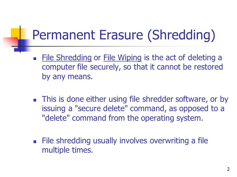 2 Permanent Erasure (Shredding) File Shredding or File Wiping is the act of deleting a computer file securely, so that it cannot be restored by any means.