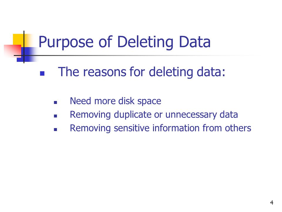 4 Purpose of Deleting Data The reasons for deleting data: Need more disk space Removing duplicate or unnecessary data Removing sensitive information from others