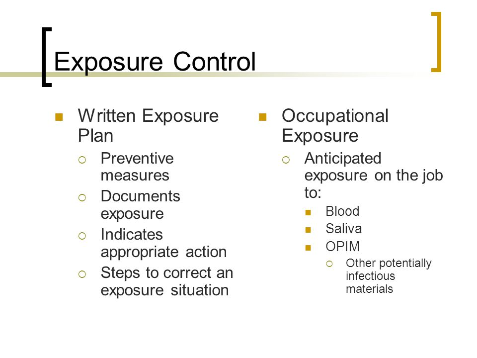 Exposure Control Written Exposure Plan  Preventive measures  Documents exposure  Indicates appropriate action  Steps to correct an exposure situation Occupational Exposure  Anticipated exposure on the job to: Blood Saliva OPIM  Other potentially infectious materials