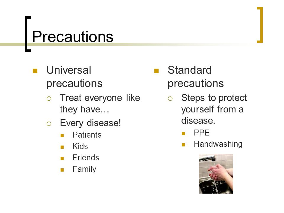 Precautions Universal precautions  Treat everyone like they have…  Every disease.