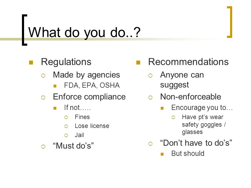 What do you do... Regulations  Made by agencies FDA, EPA, OSHA  Enforce compliance If not…..