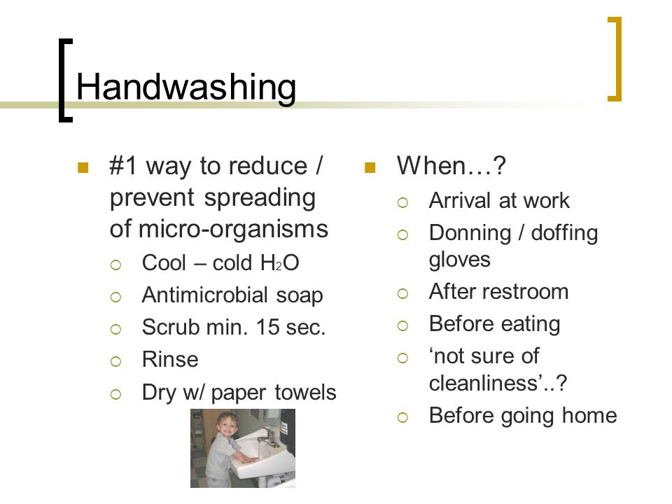 Handwashing #1 way to reduce / prevent spreading of micro-organisms  Cool – cold H 2 O  Antimicrobial soap  Scrub min. 15 sec.  Rinse  Dry w/ pap