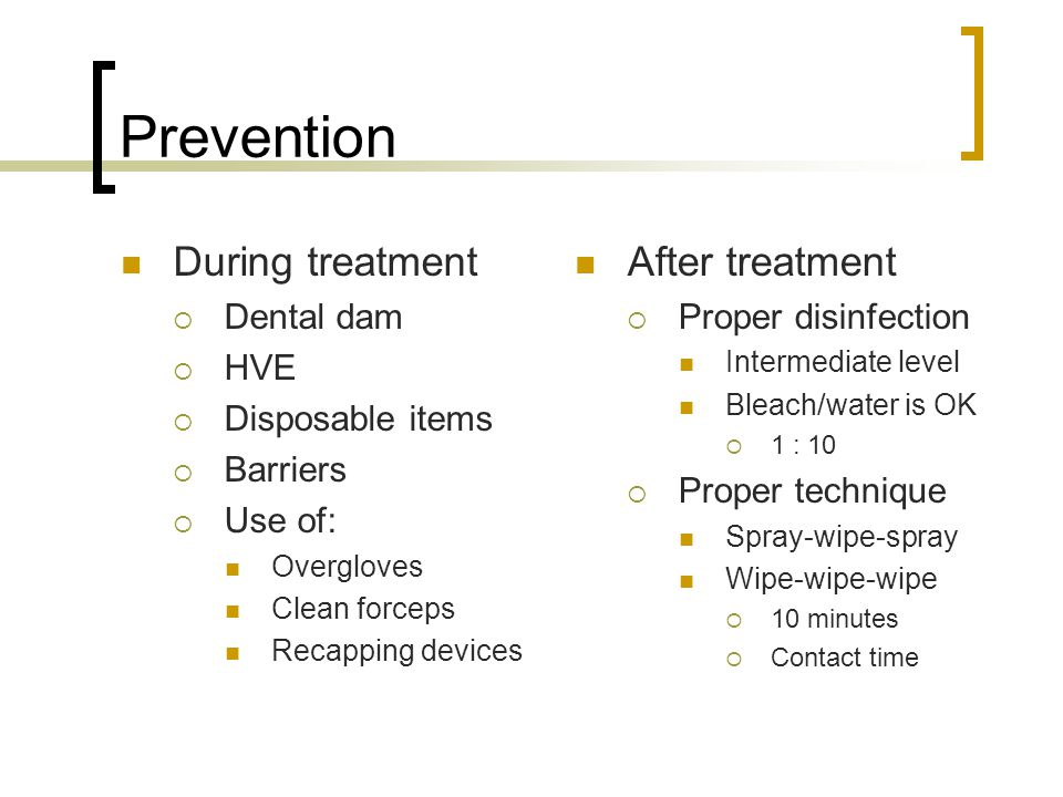 Prevention During treatment  Dental dam  HVE  Disposable items  Barriers  Use of: Overgloves Clean forceps Recapping devices After treatment  Proper disinfection Intermediate level Bleach/water is OK  1 : 10  Proper technique Spray-wipe-spray Wipe-wipe-wipe  10 minutes  Contact time