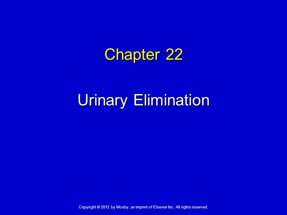 Chapter 22 Urinary Elimination Copyright © 2012 by Mosby, an imprint of Elsevier Inc.