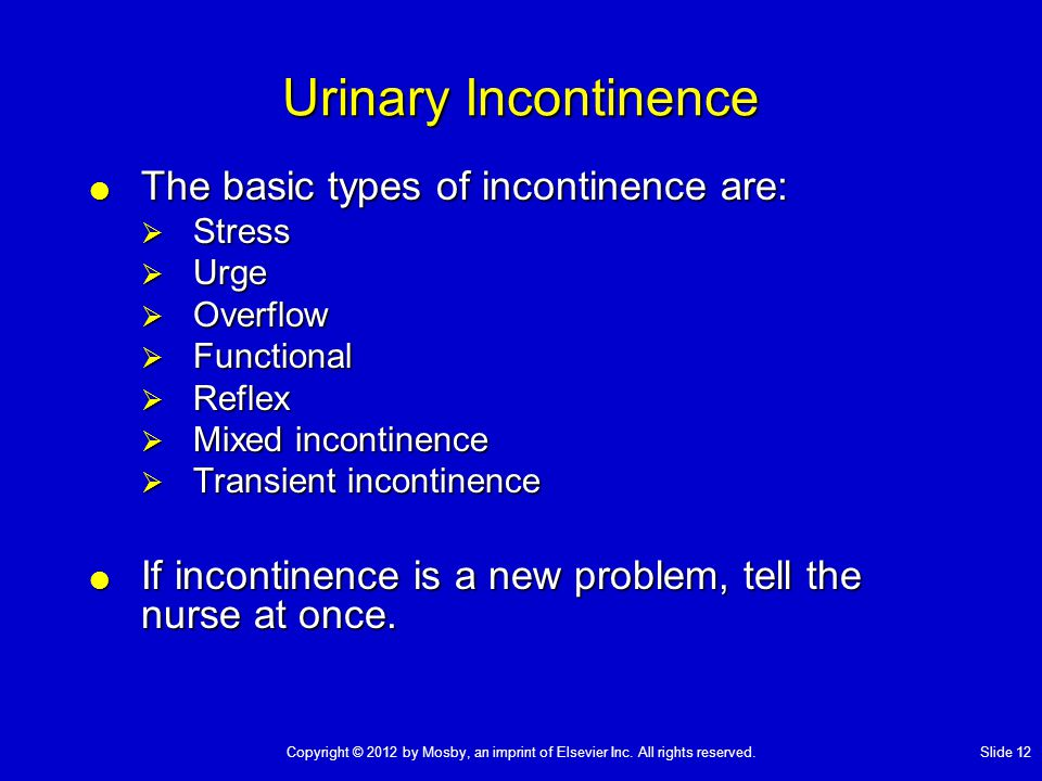Urinary Incontinence  The basic types of incontinence are:  Stress  Urge  Overflow  Functional  Reflex  Mixed incontinence  Transient incontinence  If incontinence is a new problem, tell the nurse at once.