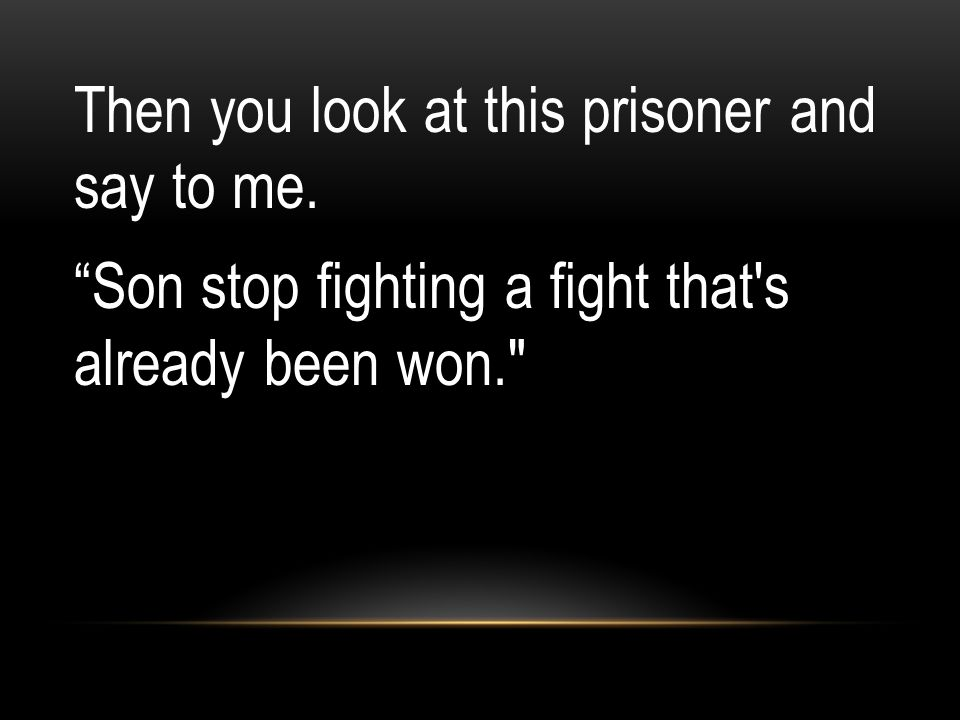 Then you look at this prisoner and say to me. Son stop fighting a fight that s already been won.