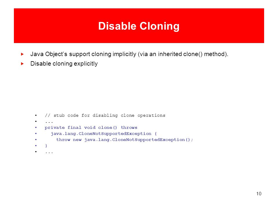 10 Disable Cloning  Java Object's support cloning implicitly (via an inherited clone() method).