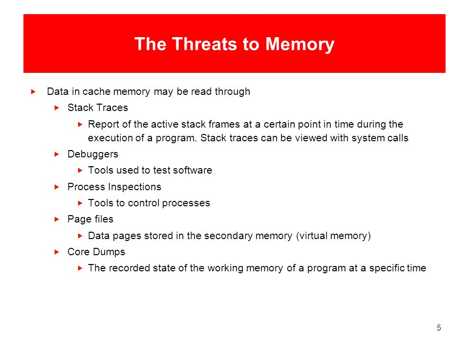 5 The Threats to Memory  Data in cache memory may be read through  Stack Traces  Report of the active stack frames at a certain point in time during the execution of a program.