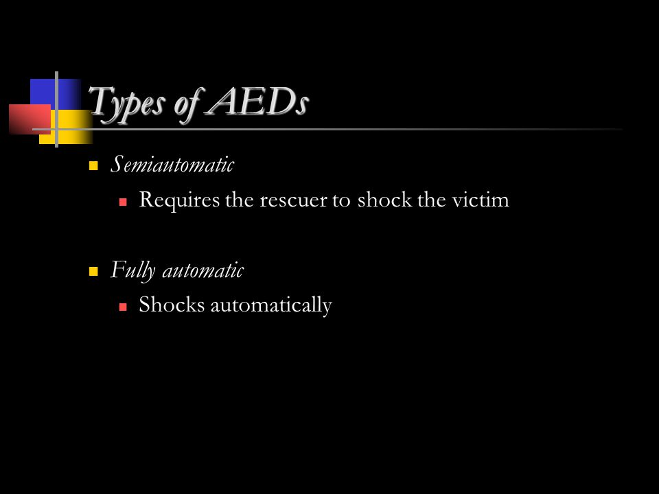 Types of AEDs Semiautomatic Requires the rescuer to shock the victim Fully automatic Shocks automatically