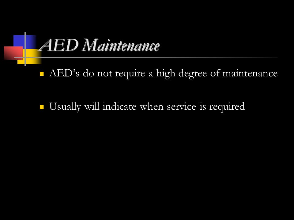 AED Maintenance AED's do not require a high degree of maintenance Usually will indicate when service is required