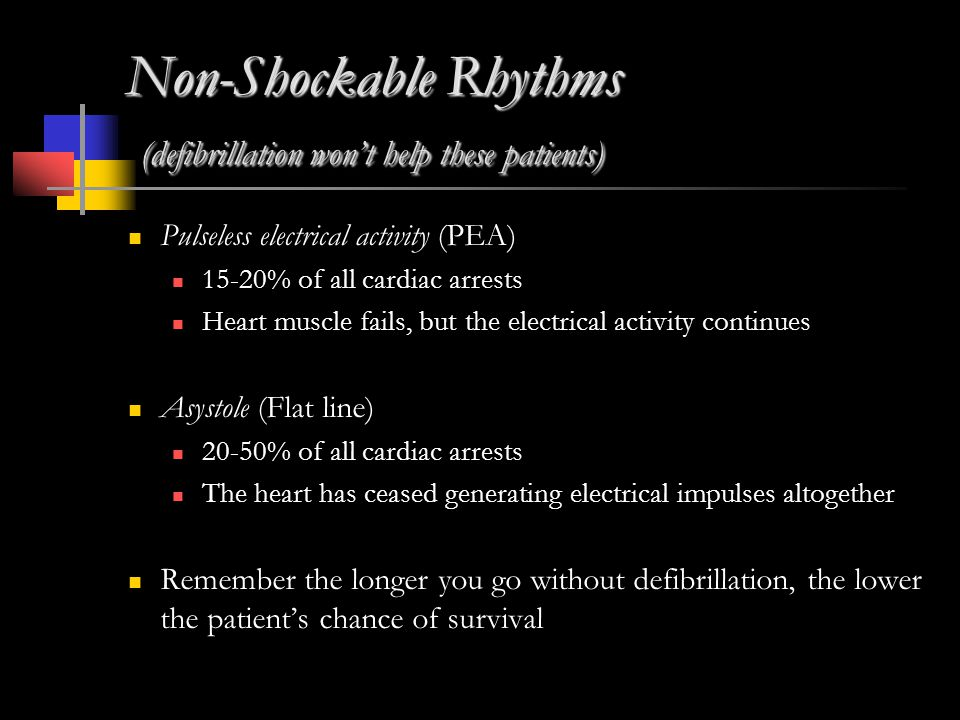 Non-Shockable Rhythms (defibrillation won't help these patients) Pulseless electrical activity (PEA) 15-20% of all cardiac arrests Heart muscle fails, but the electrical activity continues Asystole (Flat line) 20-50% of all cardiac arrests The heart has ceased generating electrical impulses altogether Remember the longer you go without defibrillation, the lower the patient's chance of survival