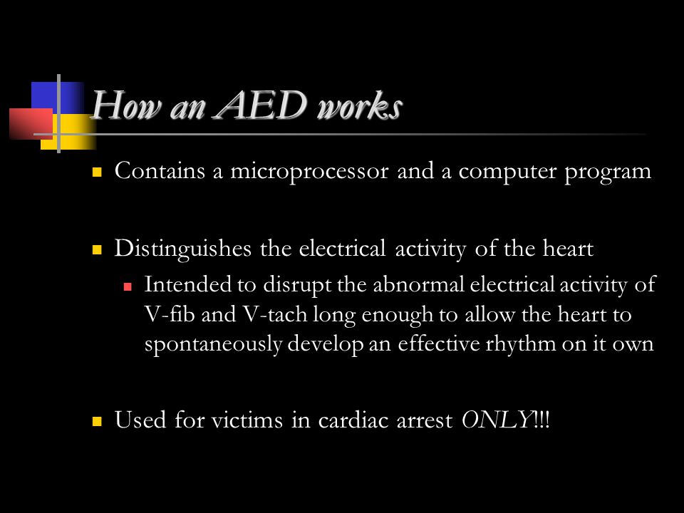 How an AED works Contains a microprocessor and a computer program Distinguishes the electrical activity of the heart Intended to disrupt the abnormal electrical activity of V-fib and V-tach long enough to allow the heart to spontaneously develop an effective rhythm on it own Used for victims in cardiac arrest ONLY!!!