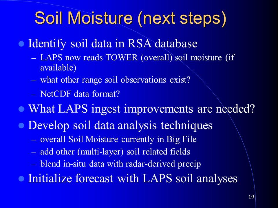 19 Soil Moisture (next steps) Identify soil data in RSA database – LAPS now reads TOWER (overall) soil moisture (if available) – what other range soil