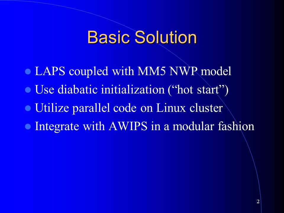 2 Basic Solution LAPS coupled with MM5 NWP model Use diabatic initialization ( hot start ) Utilize parallel code on Linux cluster Integrate with AWIPS in a modular fashion