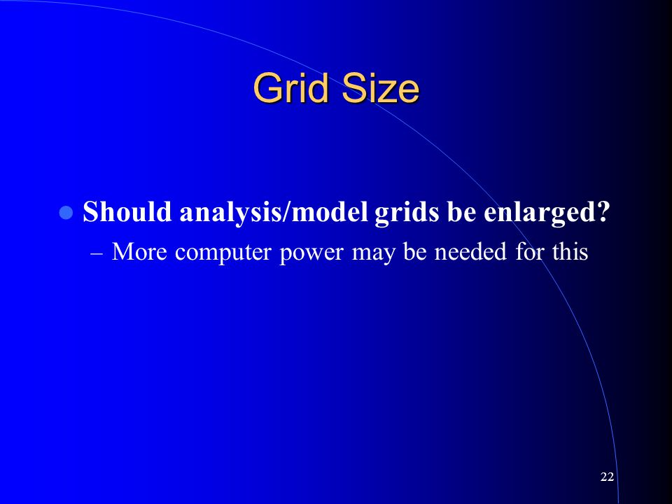 22 Grid Size Should analysis/model grids be enlarged – More computer power may be needed for this
