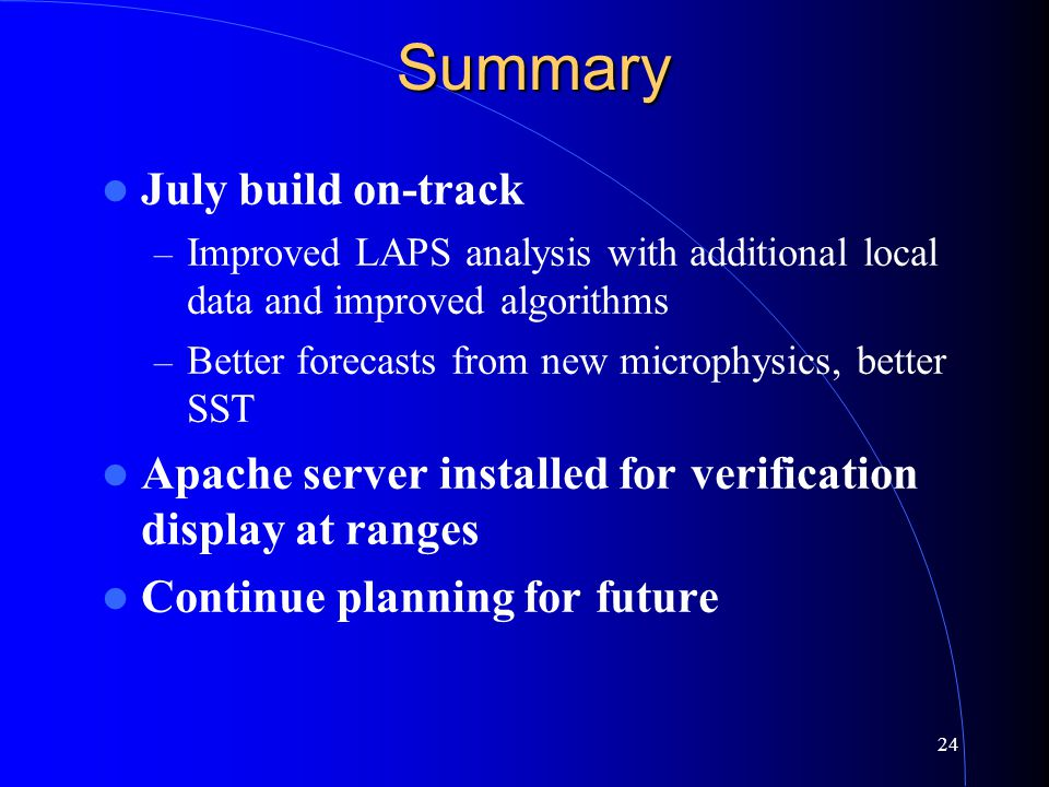 24Summary July build on-track – Improved LAPS analysis with additional local data and improved algorithms – Better forecasts from new microphysics, better SST Apache server installed for verification display at ranges Continue planning for future