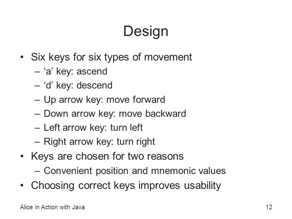 Alice in Action with Java12 Design Six keys for six types of movement –'a' key: ascend –'d' key: descend –Up arrow key: move forward –Down arrow key: move backward –Left arrow key: turn left –Right arrow key: turn right Keys are chosen for two reasons –Convenient position and mnemonic values Choosing correct keys improves usability