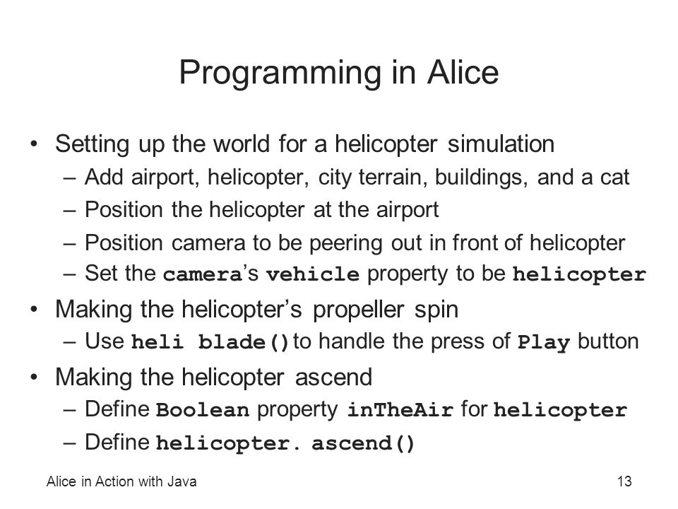 Alice in Action with Java13 Programming in Alice Setting up the world for a helicopter simulation –Add airport, helicopter, city terrain, buildings, and a cat –Position the helicopter at the airport –Position camera to be peering out in front of helicopter –Set the camera 's vehicle property to be helicopter Making the helicopter's propeller spin –Use heli blade() to handle the press of Play button Making the helicopter ascend –Define Boolean property inTheAir for helicopter –Define helicopter.