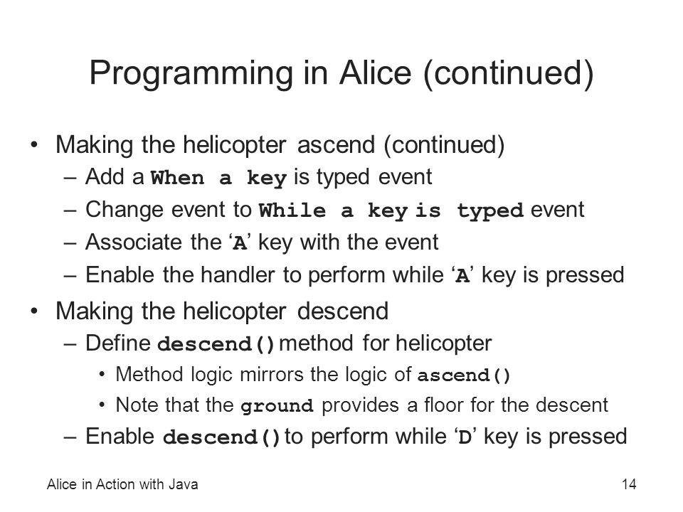 Alice in Action with Java14 Programming in Alice (continued) Making the helicopter ascend (continued) –Add a When a key is typed event –Change event to While a key is typed event –Associate the ' A ' key with the event –Enable the handler to perform while ' A ' key is pressed Making the helicopter descend –Define descend() method for helicopter Method logic mirrors the logic of ascend() Note that the ground provides a floor for the descent –Enable descend() to perform while ' D ' key is pressed