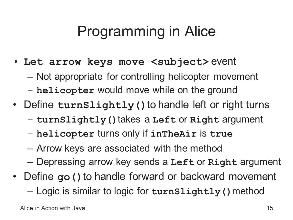 Alice in Action with Java15 Programming in Alice Let arrow keys move event –Not appropriate for controlling helicopter movement –helicopter would move while on the ground Define turnSlightly() to handle left or right turns –turnSlightly() takes a Left or Right argument –helicopter turns only if inTheAir is true –Arrow keys are associated with the method –Depressing arrow key sends a Left or Right argument Define go() to handle forward or backward movement –Logic is similar to logic for turnSlightly() method