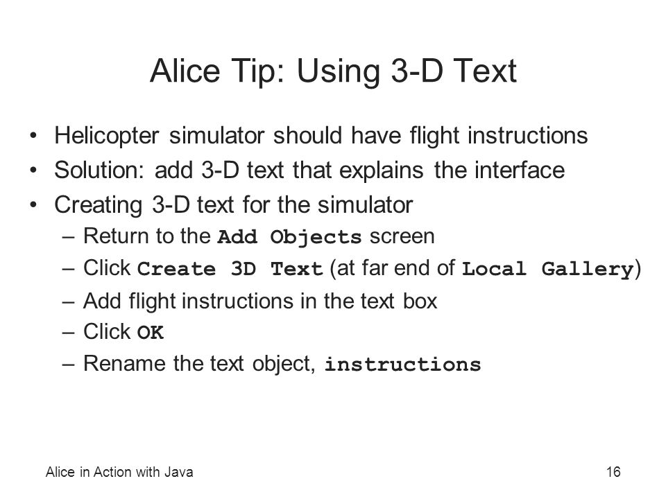 Alice in Action with Java16 Alice Tip: Using 3-D Text Helicopter simulator should have flight instructions Solution: add 3-D text that explains the interface Creating 3-D text for the simulator –Return to the Add Objects screen –Click Create 3D Text (at far end of Local Gallery ) –Add flight instructions in the text box –Click OK –Rename the text object, instructions