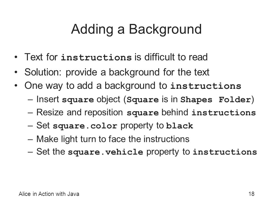 Alice in Action with Java18 Adding a Background Text for instructions is difficult to read Solution: provide a background for the text One way to add a background to instructions –Insert square object ( Square is in Shapes Folder ) –Resize and reposition square behind instructions –Set square.color property to black –Make light turn to face the instructions –Set the square.vehicle property to instructions
