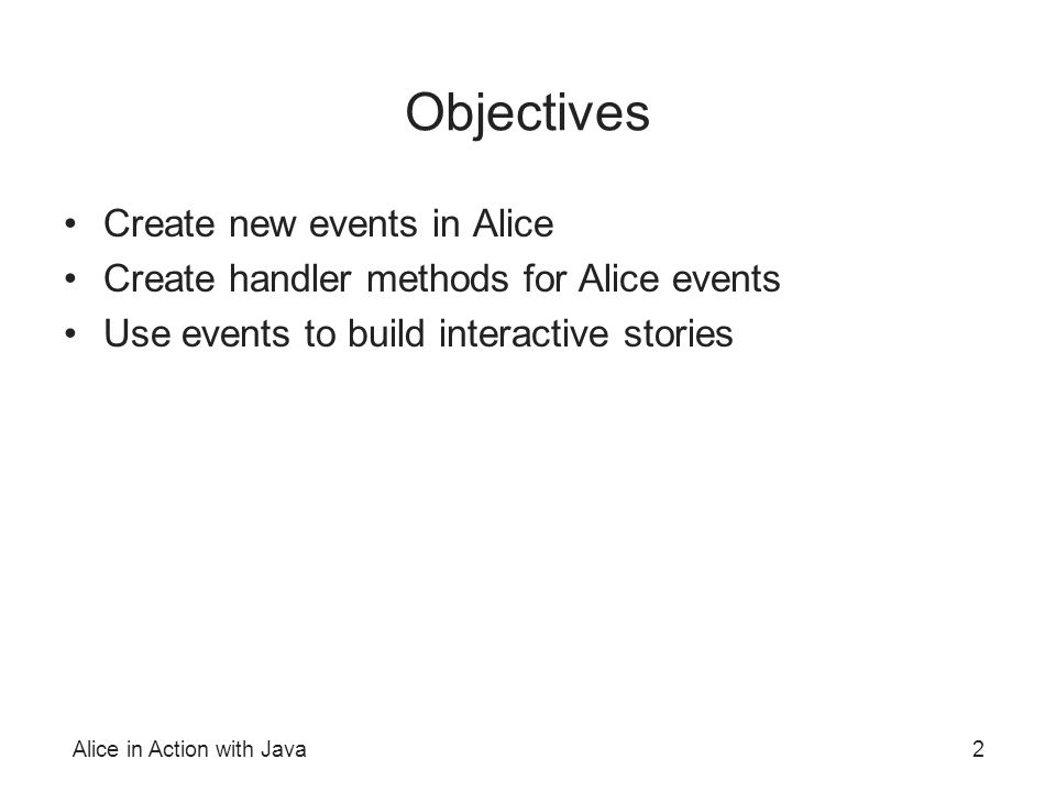 Alice in Action with Java2 Objectives Create new events in Alice Create handler methods for Alice events Use events to build interactive stories