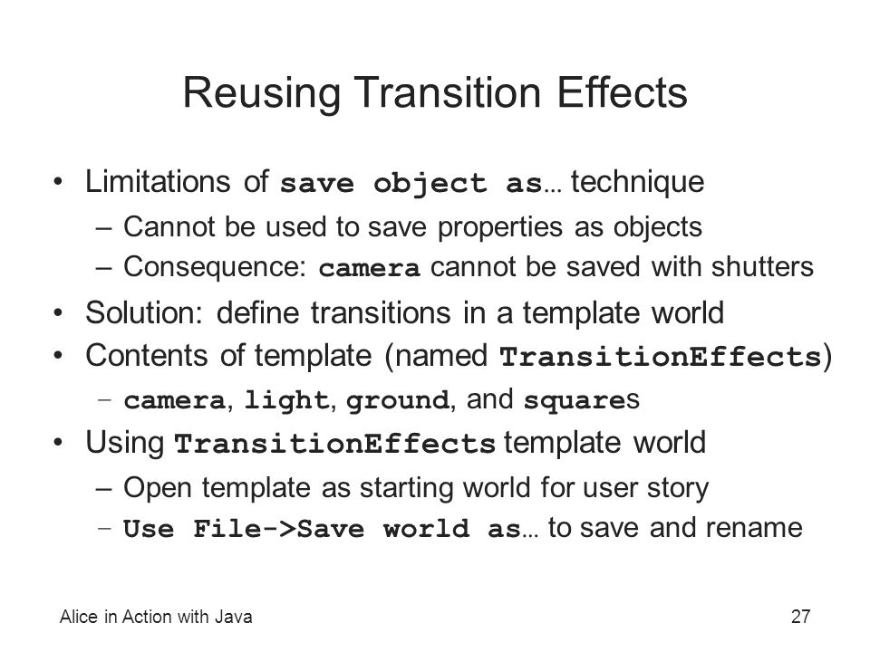 Alice in Action with Java27 Reusing Transition Effects Limitations of save object as… technique –Cannot be used to save properties as objects –Consequence: camera cannot be saved with shutters Solution: define transitions in a template world Contents of template (named TransitionEffects ) –camera, light, ground, and square s Using TransitionEffects template world –Open template as starting world for user story –Use File->Save world as… to save and rename