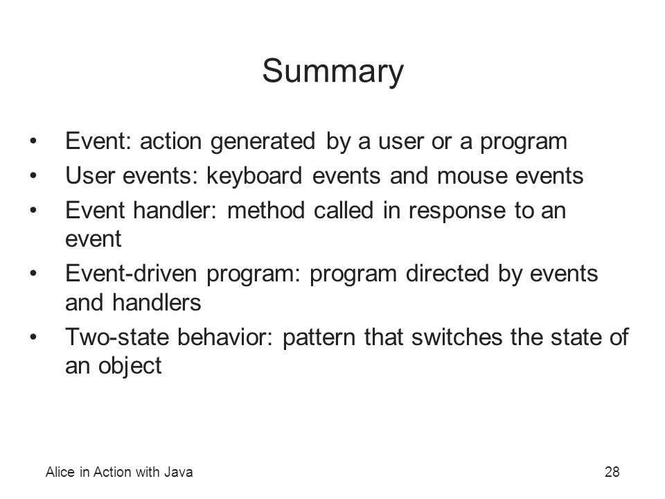 Alice in Action with Java28 Summary Event: action generated by a user or a program User events: keyboard events and mouse events Event handler: method called in response to an event Event-driven program: program directed by events and handlers Two-state behavior: pattern that switches the state of an object
