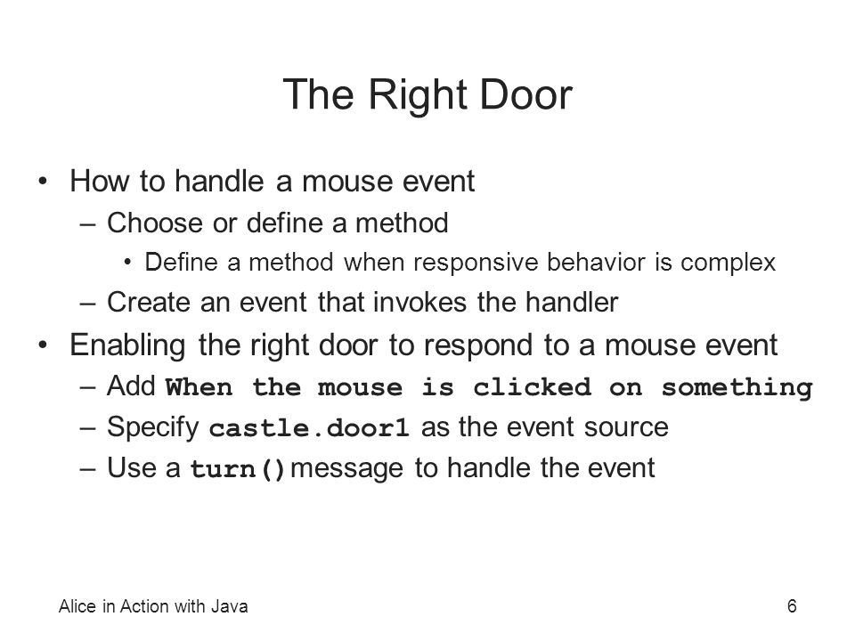 Alice in Action with Java6 The Right Door How to handle a mouse event –Choose or define a method Define a method when responsive behavior is complex –Create an event that invokes the handler Enabling the right door to respond to a mouse event –Add When the mouse is clicked on something –Specify castle.door1 as the event source –Use a turn() message to handle the event