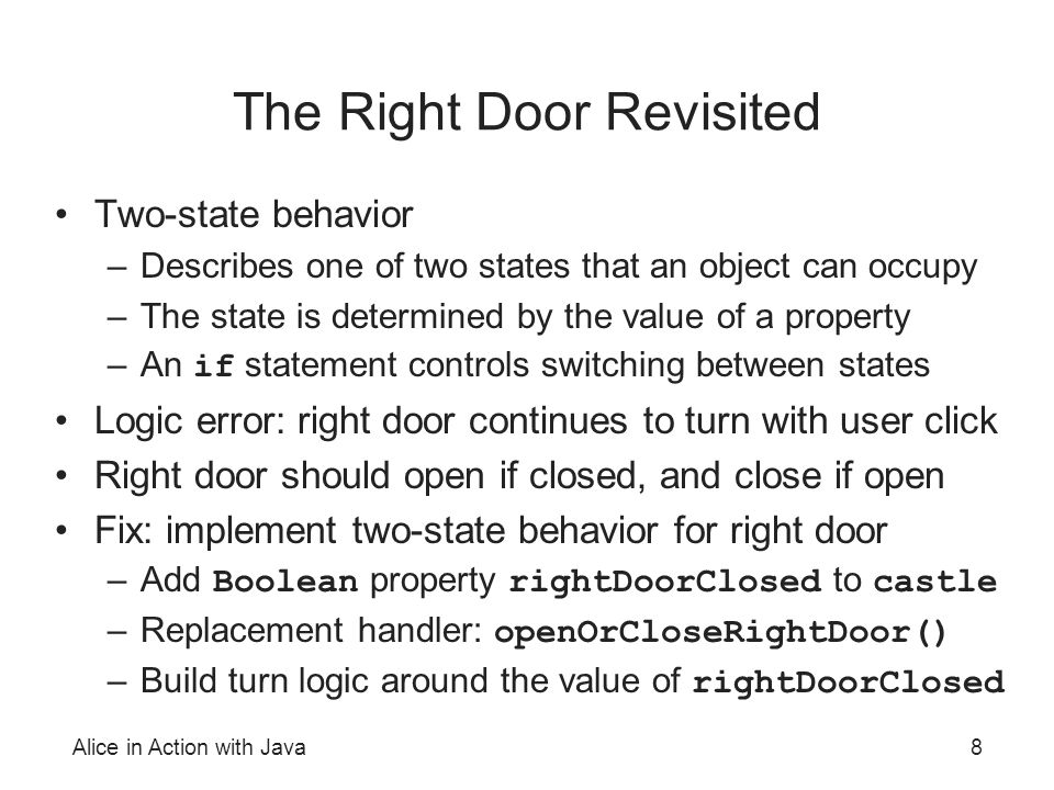 Alice in Action with Java8 The Right Door Revisited Two-state behavior –Describes one of two states that an object can occupy –The state is determined by the value of a property –An if statement controls switching between states Logic error: right door continues to turn with user click Right door should open if closed, and close if open Fix: implement two-state behavior for right door –Add Boolean property rightDoorClosed to castle –Replacement handler: openOrCloseRightDoor() –Build turn logic around the value of rightDoorClosed