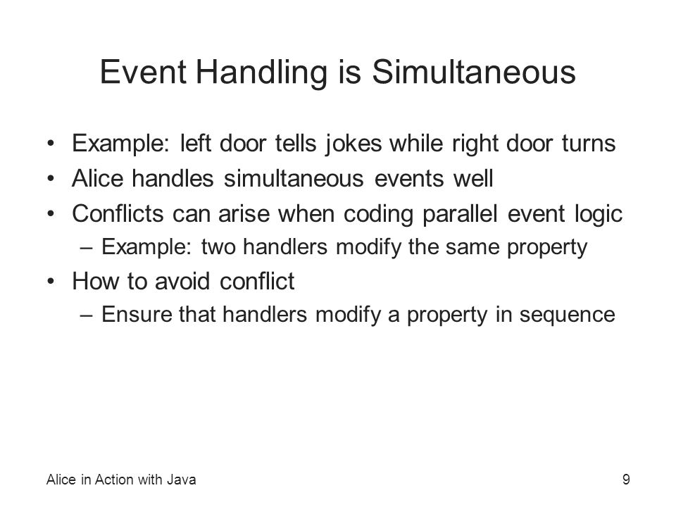 Alice in Action with Java9 Event Handling is Simultaneous Example: left door tells jokes while right door turns Alice handles simultaneous events well Conflicts can arise when coding parallel event logic –Example: two handlers modify the same property How to avoid conflict –Ensure that handlers modify a property in sequence