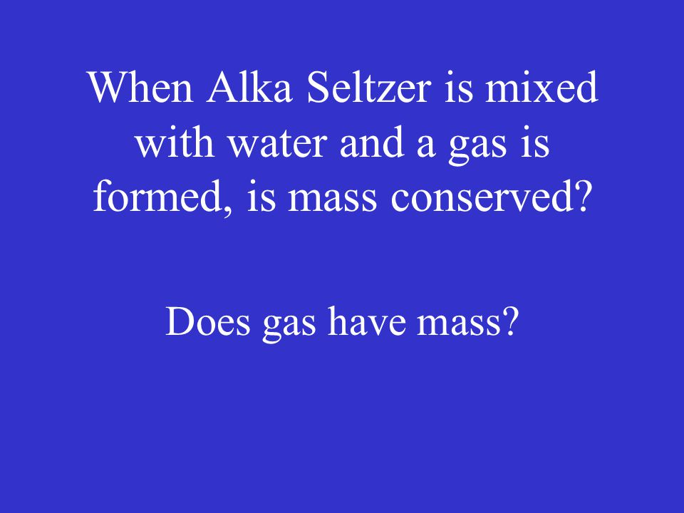 When Alka Seltzer is mixed with water and a gas is formed, is mass conserved? Does gas have mass?