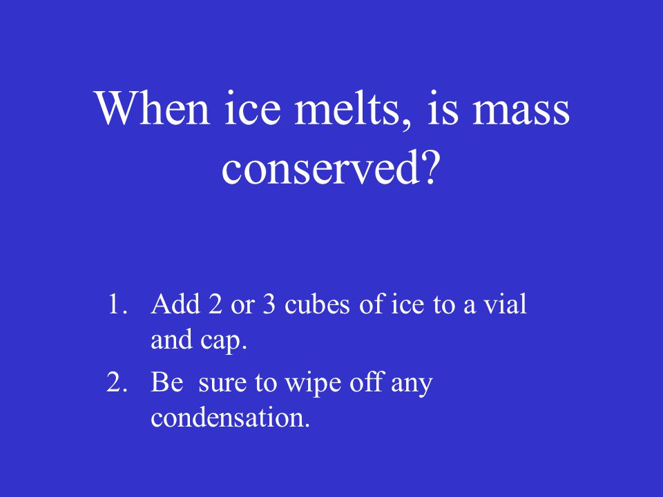 When ice melts, is mass conserved. 1.Add 2 or 3 cubes of ice to a vial and cap.