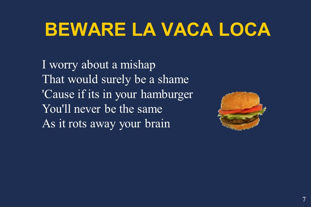 I worry about a mishap That would surely be a shame Cause if its in your hamburger You ll never be the same As it rots away your brain 7