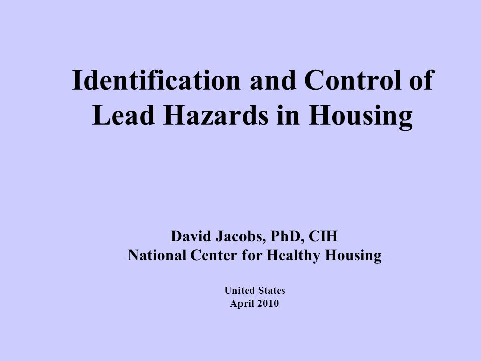 Identification and Control of Lead Hazards in Housing David Jacobs, PhD, CIH National Center for Healthy Housing United States April 2010