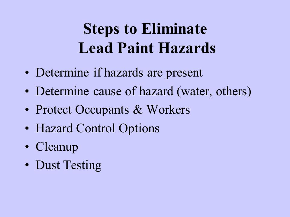 Steps to Eliminate Lead Paint Hazards Determine if hazards are present Determine cause of hazard (water, others) Protect Occupants & Workers Hazard Co
