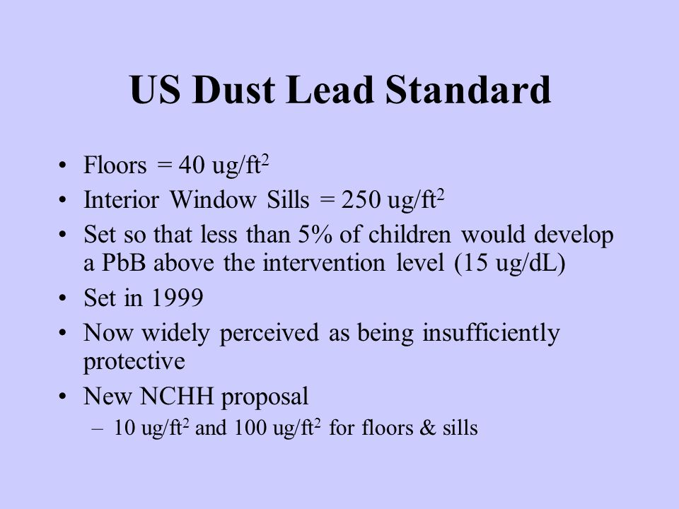 US Dust Lead Standard Floors = 40 ug/ft 2 Interior Window Sills = 250 ug/ft 2 Set so that less than 5% of children would develop a PbB above the intervention level (15 ug/dL) Set in 1999 Now widely perceived as being insufficiently protective New NCHH proposal –10 ug/ft 2 and 100 ug/ft 2 for floors & sills