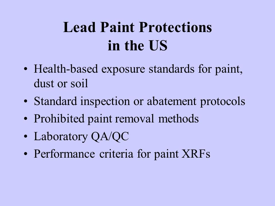 Lead Paint Protections in the US Health-based exposure standards for paint, dust or soil Standard inspection or abatement protocols Prohibited paint removal methods Laboratory QA/QC Performance criteria for paint XRFs