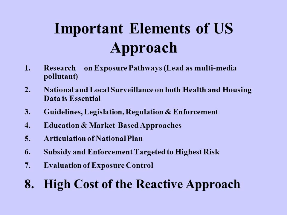 Important Elements of US Approach 1.Research on Exposure Pathways (Lead as multi-media pollutant) 2.National and Local Surveillance on both Health and Housing Data is Essential 3.Guidelines, Legislation, Regulation & Enforcement 4.Education & Market-Based Approaches 5.Articulation of National Plan 6.Subsidy and Enforcement Targeted to Highest Risk 7.Evaluation of Exposure Control 8.High Cost of the Reactive Approach