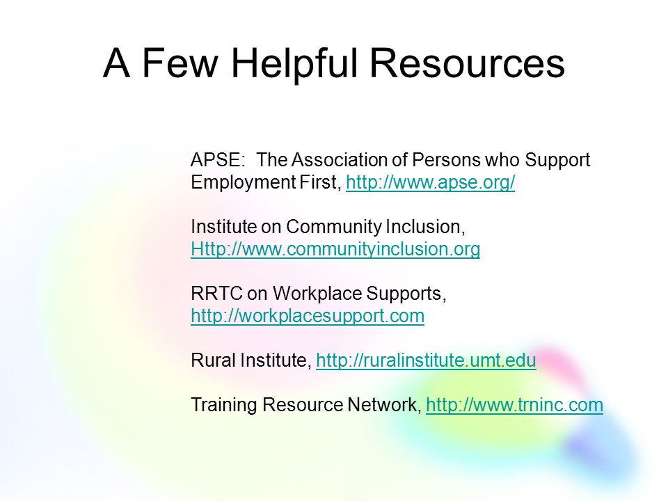 A Few Helpful Resources APSE: The Association of Persons who Support Employment First, http://www.apse.org/http://www.apse.org/ Institute on Community Inclusion, Http://www.communityinclusion.org RRTC on Workplace Supports, http://workplacesupport.com http://workplacesupport.com Rural Institute, http://ruralinstitute.umt.eduhttp://ruralinstitute.umt.edu Training Resource Network, http://www.trninc.comhttp://www.trninc.com