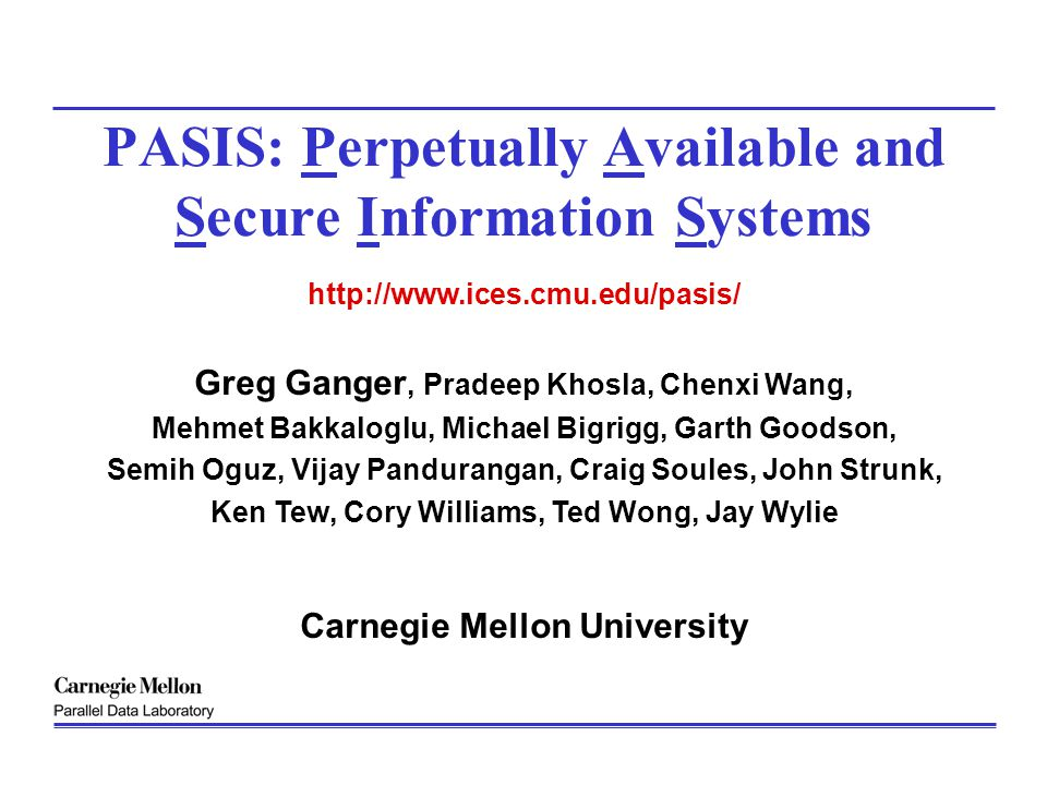 Greg Ganger January 2002http://www.pdl.cmu.edu/2 Create information storage systems that are Perpetually Available Information should always be available even when some system components are down or unavailable Perpetually Secure Information integrity and confidentiality should always be enforced even when some system components are compromised Graceful in degradation Information access functionality and performance should degrade gracefully as system components fail Assumptions – Some components will fail, some components will be compromised, some components will be inconsistent, BUT……….