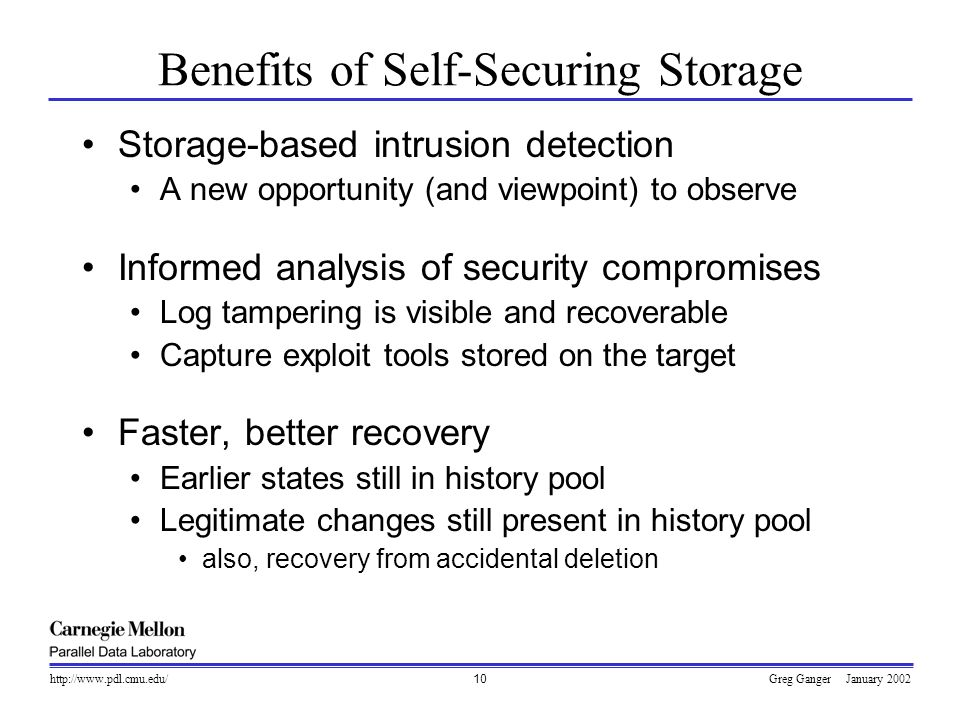 Greg Ganger January 2002http://www.pdl.cmu.edu/10 Benefits of Self-Securing Storage Storage-based intrusion detection A new opportunity (and viewpoint