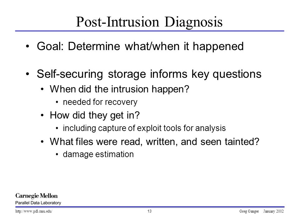 Greg Ganger January 2002http://www.pdl.cmu.edu/13 Post-Intrusion Diagnosis Goal: Determine what/when it happened Self-securing storage informs key que