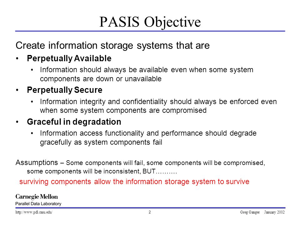 Greg Ganger January 2002http://www.pdl.cmu.edu/3  Surviving server-side intrusions  decentralization + data distribution schemes  provides for availability and security of storage  Surviving client-side intrusions  server-side data versioning and request auditing  enables intrusion diagnosis and recovery  Tradeoff management balances availability, security, and performance  maximize performance given other two Survivable Storage Systems
