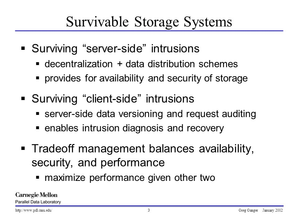 Greg Ganger January 2002http://www.pdl.cmu.edu/3  Surviving server-side intrusions  decentralization + data distribution schemes  provides for availability and security of storage  Surviving client-side intrusions  server-side data versioning and request auditing  enables intrusion diagnosis and recovery  Tradeoff management balances availability, security, and performance  maximize performance given other two Survivable Storage Systems