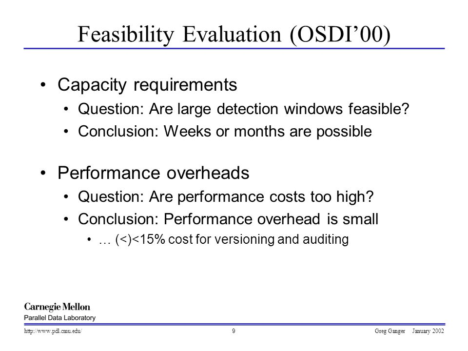 Greg Ganger January 2002http://www.pdl.cmu.edu/10 Benefits of Self-Securing Storage Storage-based intrusion detection A new opportunity (and viewpoint) to observe Informed analysis of security compromises Log tampering is visible and recoverable Capture exploit tools stored on the target Faster, better recovery Earlier states still in history pool Legitimate changes still present in history pool also, recovery from accidental deletion