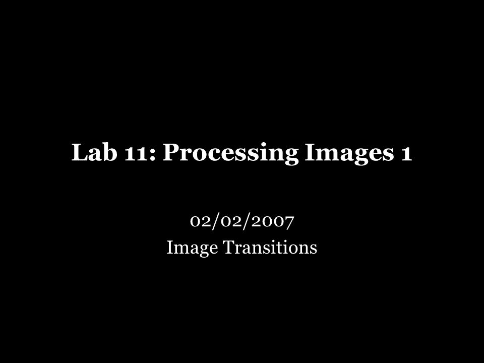 Lab 11: Processing Images 1 02/02/2007 Image Transitions